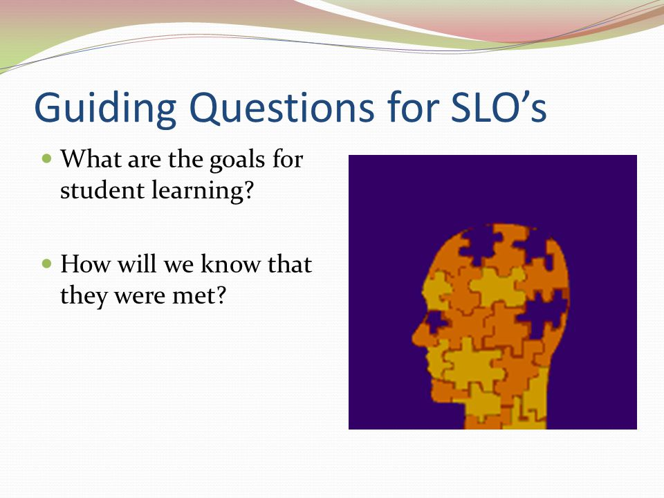 Guiding Questions for SLO's What are the goals for student learning? How will we know that they were met?