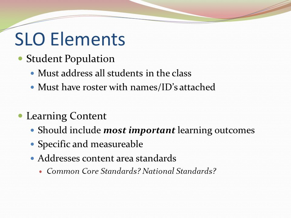 SLO Elements Student Population Must address all students in the class Must have roster with names/ID's attached Learning Content Should include most