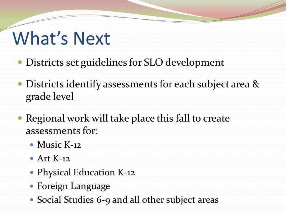 What's Next Districts set guidelines for SLO development Districts identify assessments for each subject area & grade level Regional work will take pl