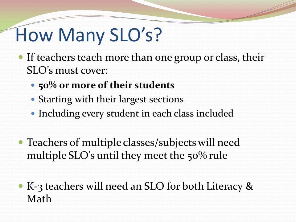 How Many SLO's? If teachers teach more than one group or class, their SLO's must cover: 50% or more of their students Starting with their largest sect