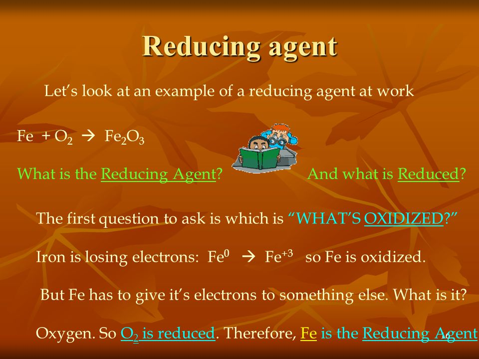 """15 Reducing Agent When something is Oxidized: - It's called the Reducing Agent When something is oxidized it Loses electrons (""""OIL"""") Something that ac"""