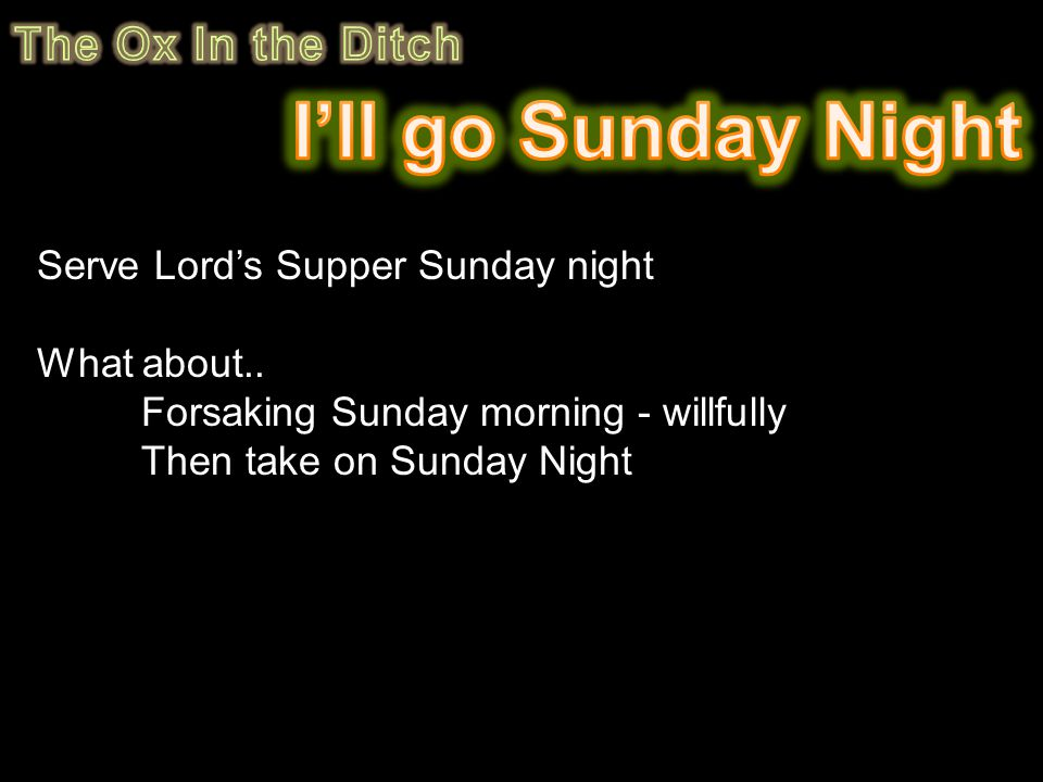 Serve Lord's Supper Sunday night What about.. Forsaking Sunday morning - willfully Then take on Sunday Night