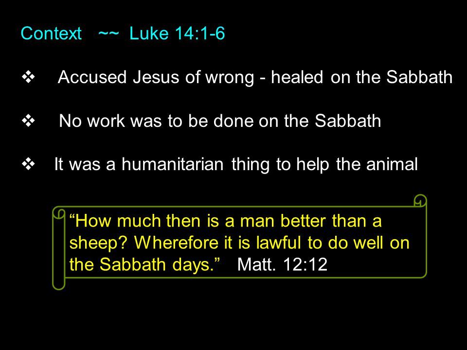 Context ~~ Luke 14:1-6  Accused Jesus of wrong - healed on the Sabbath  No work was to be done on the Sabbath  It was a humanitarian thing to help the animal How much then is a man better than a sheep.
