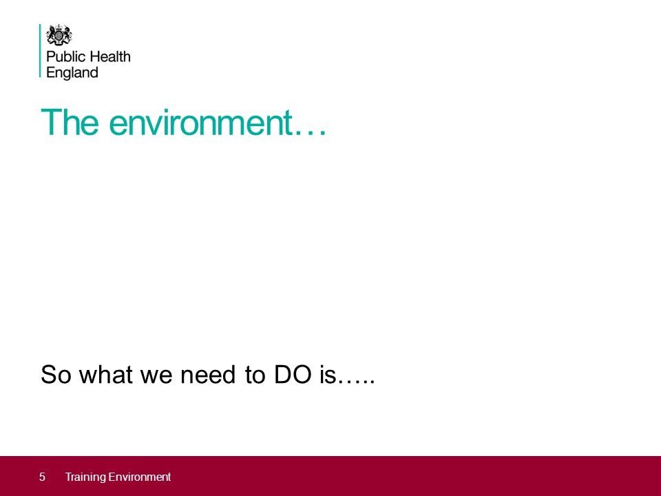 The environment… So what we need to DO is….. 5Training Environment