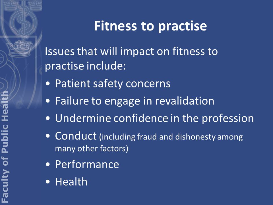 Issues that will impact on fitness to practise include: Patient safety concerns Failure to engage in revalidation Undermine confidence in the profession Conduct (including fraud and dishonesty among many other factors) Performance Health