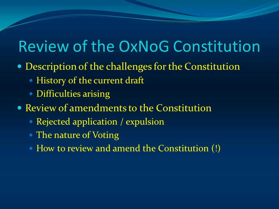 Review of the OxNoG Constitution Description of the challenges for the Constitution History of the current draft Difficulties arising Review of amendments to the Constitution Rejected application / expulsion The nature of Voting How to review and amend the Constitution (!)