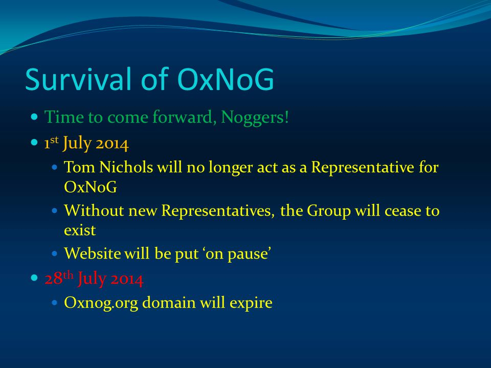 Survival of OxNoG Time to come forward, Noggers! 1 st July 2014 Tom Nichols will no longer act as a Representative for OxNoG Without new Representativ