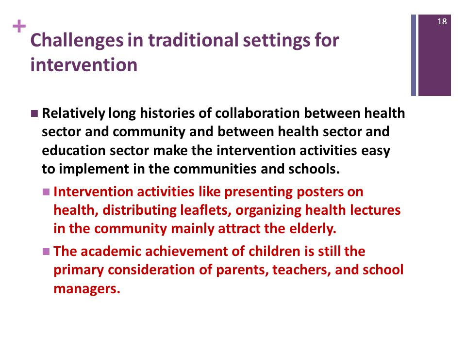 + Challenges in traditional settings for intervention Relatively long histories of collaboration between health sector and community and between health sector and education sector make the intervention activities easy to implement in the communities and schools.