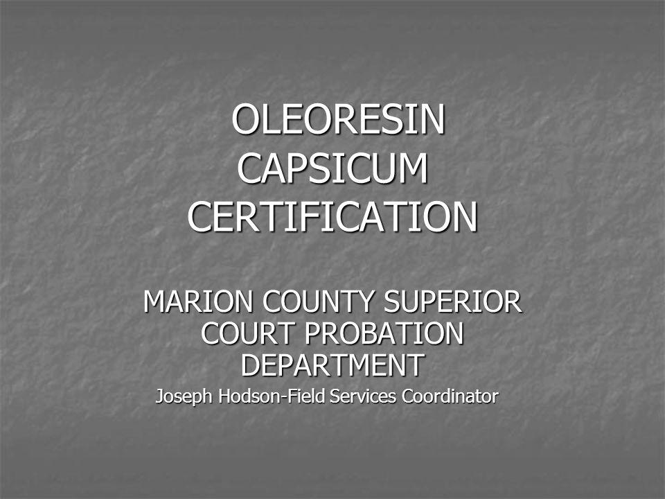 OLEORESIN CAPSICUM CERTIFICATION OLEORESIN CAPSICUM CERTIFICATION MARION COUNTY SUPERIOR COURT PROBATION DEPARTMENT Joseph Hodson-Field Services Coord