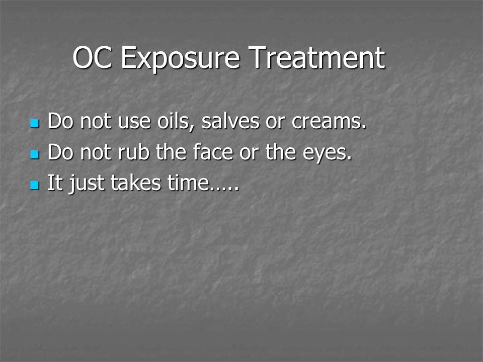 OC Exposure Treatment Do not use oils, salves or creams. Do not use oils, salves or creams. Do not rub the face or the eyes. Do not rub the face or th