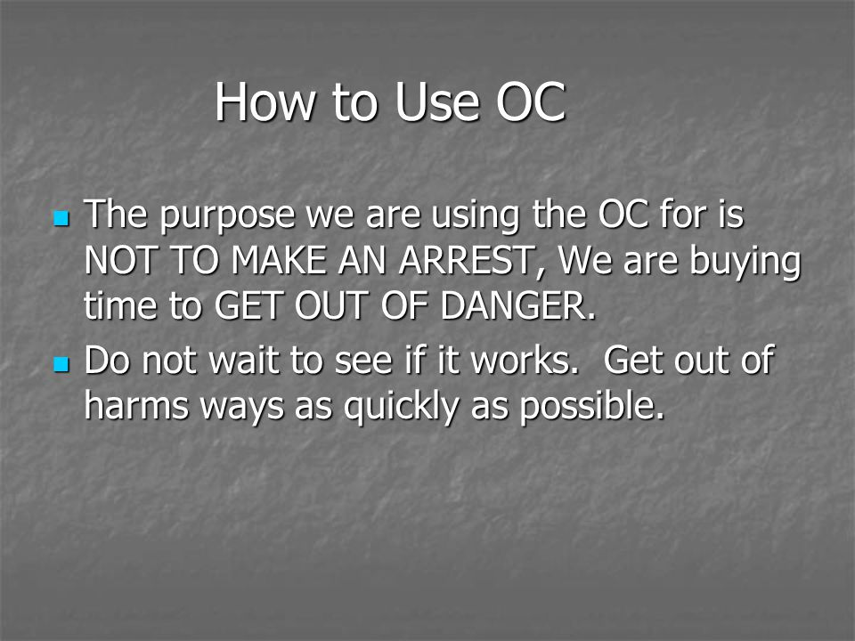 How to Use OC The purpose we are using the OC for is NOT TO MAKE AN ARREST, We are buying time to GET OUT OF DANGER.