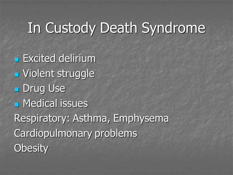 In Custody Death Syndrome Excited delirium Excited delirium Violent struggle Violent struggle Drug Use Drug Use Medical issues Medical issues Respiratory: Asthma, Emphysema Cardiopulmonary problems Obesity