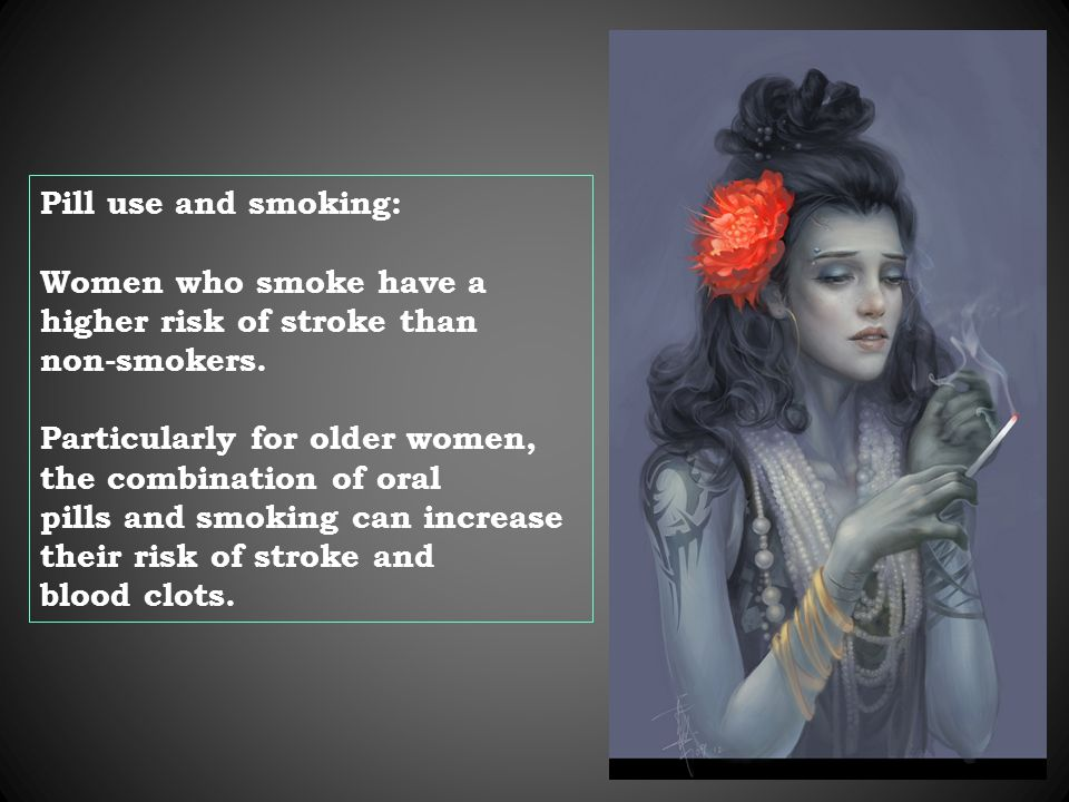 Pill use and smoking: Women who smoke have a higher risk of stroke than non-smokers.