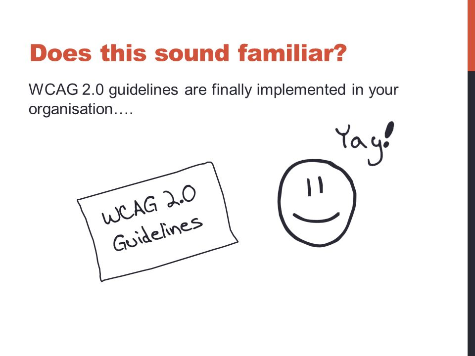 WCAG 2.0 guidelines are finally implemented in your organisation…. Does this sound familiar?