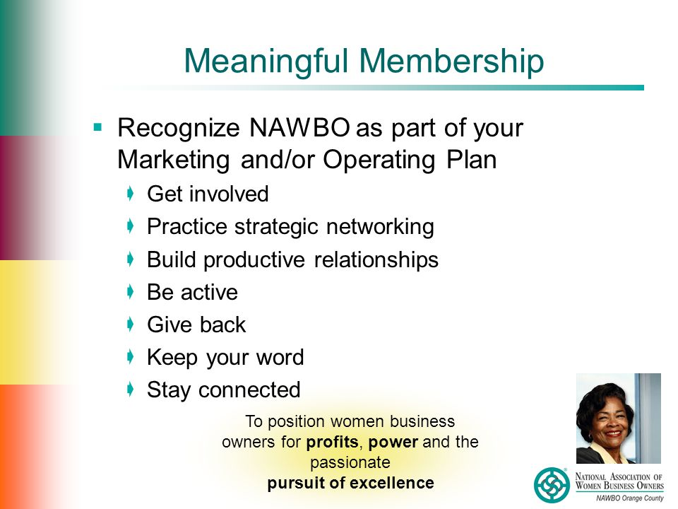Meaningful Membership  Recognize NAWBO as part of your Marketing and/or Operating Plan  Get involved  Practice strategic networking  Build productive relationships  Be active  Give back  Keep your word  Stay connected To position women business owners for profits, power and the passionate pursuit of excellence