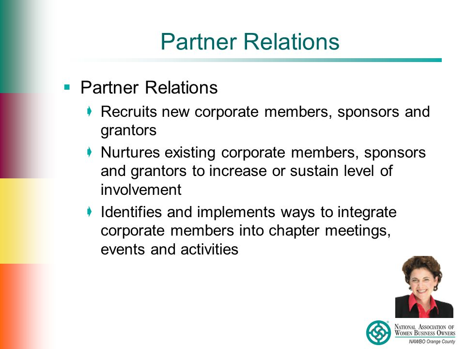Partner Relations  Partner Relations  Recruits new corporate members, sponsors and grantors  Nurtures existing corporate members, sponsors and grantors to increase or sustain level of involvement  Identifies and implements ways to integrate corporate members into chapter meetings, events and activities