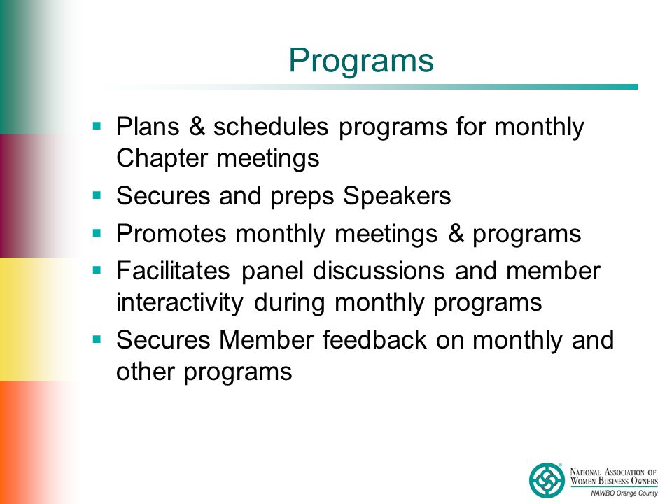 Programs  Plans & schedules programs for monthly Chapter meetings  Secures and preps Speakers  Promotes monthly meetings & programs  Facilitates panel discussions and member interactivity during monthly programs  Secures Member feedback on monthly and other programs