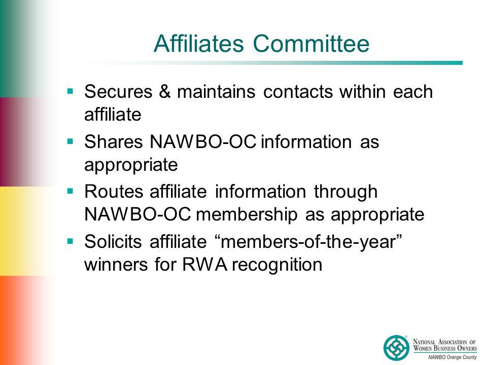 Affiliates Committee  Secures & maintains contacts within each affiliate  Shares NAWBO-OC information as appropriate  Routes affiliate information through NAWBO-OC membership as appropriate  Solicits affiliate members-of-the-year winners for RWA recognition