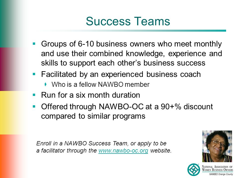 Success Teams  Groups of 6-10 business owners who meet monthly and use their combined knowledge, experience and skills to support each other's business success  Facilitated by an experienced business coach  Who is a fellow NAWBO member  Run for a six month duration  Offered through NAWBO-OC at a 90+% discount compared to similar programs Enroll in a NAWBO Success Team, or apply to be a facilitator through the www.nawbo-oc.org website.www.nawbo-oc.org