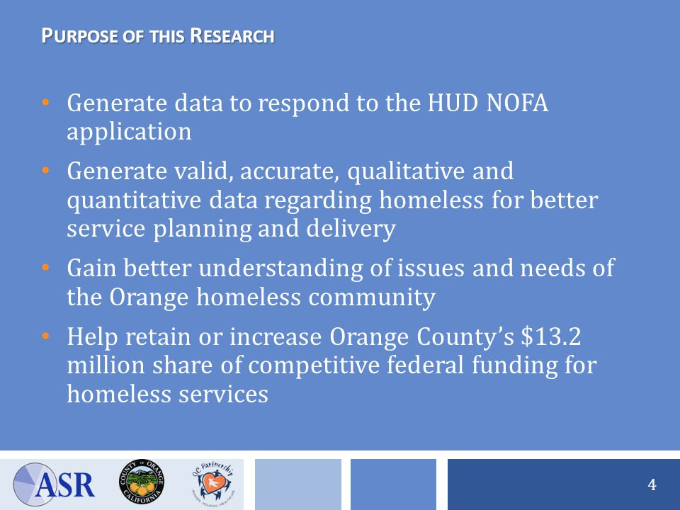 P URPOSE OF THIS R ESEARCH Generate data to respond to the HUD NOFA application Generate valid, accurate, qualitative and quantitative data regarding homeless for better service planning and delivery Gain better understanding of issues and needs of the Orange homeless community Help retain or increase Orange County's $13.2 million share of competitive federal funding for homeless services 4