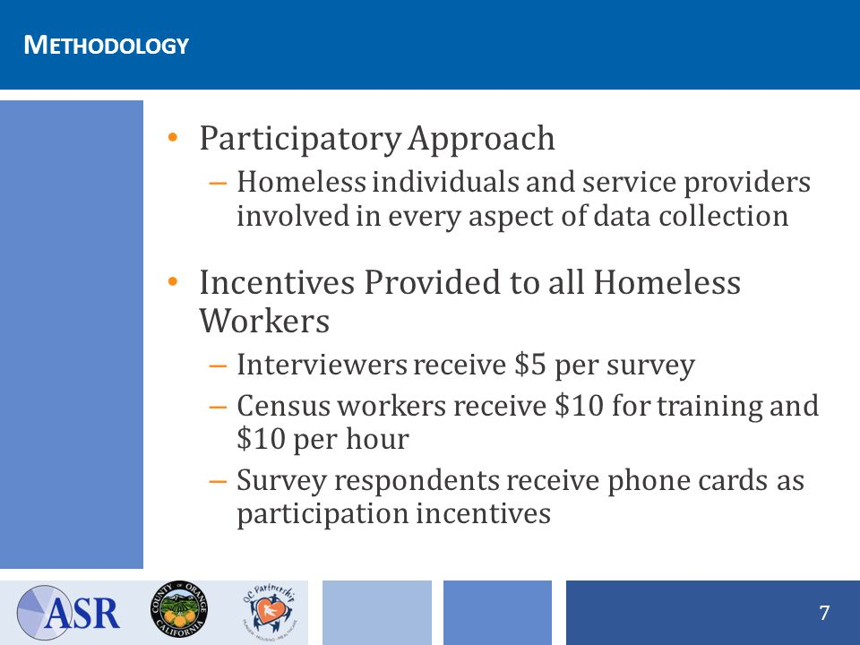 W HAT WILL BE M EASURED Homeless Survey – Provides the necessary information for HUD – Quota sample – non-random – Peer interviewers on the street – Provider interviewers in shelter settings Survey Improvements – Align with HMIS data elements – Recession oriented questions – New areas of interest: Computer and cell phone usage Precariously housed Employment .