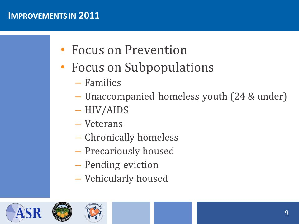 9 Focus on Prevention Focus on Subpopulations – Families – Unaccompanied homeless youth (24 & under) – HIV/AIDS – Veterans – Chronically homeless – Precariously housed – Pending eviction – Vehicularly housed I MPROVEMENTS IN 2011