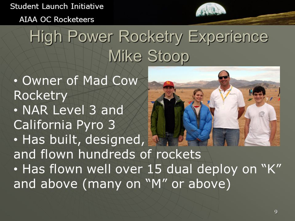 High Power Rocketry Experience Mike Stoop 9 Student Launch Initiative AIAA OC Rocketeers Owner of Mad Cow Rocketry NAR Level 3 and California Pyro 3 Has built, designed, and flown hundreds of rockets Has flown well over 15 dual deploy on K and above (many on M or above)