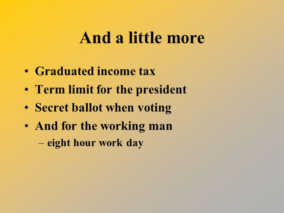 And a little more Graduated income tax Term limit for the president Secret ballot when voting And for the working man –eight hour work day
