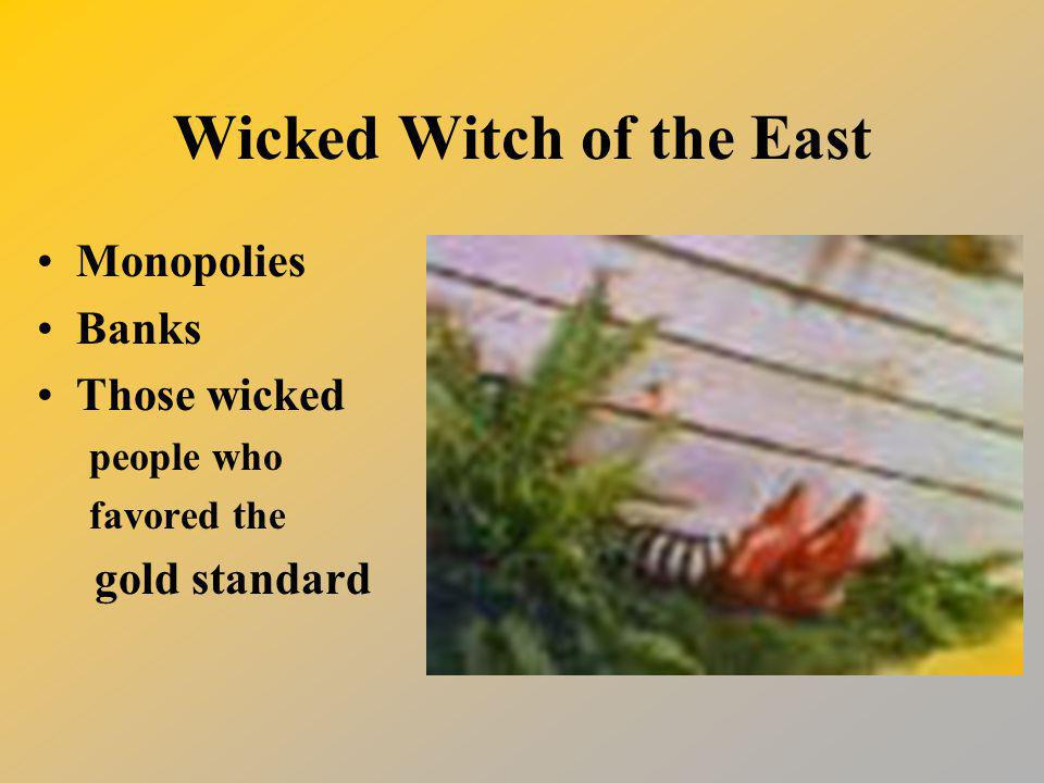 Wicked Witch of the East Monopolies Banks Those wicked people who favored the gold standard