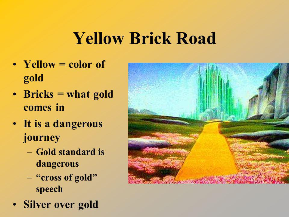 Yellow Brick Road Yellow = color of gold Bricks = what gold comes in It is a dangerous journey –Gold standard is dangerous – cross of gold speech Silver over gold