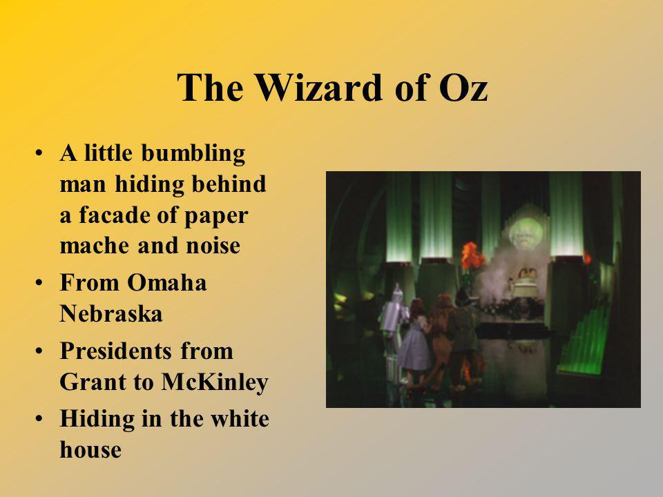 The Wizard of Oz A little bumbling man hiding behind a facade of paper mache and noise From Omaha Nebraska Presidents from Grant to McKinley Hiding in the white house