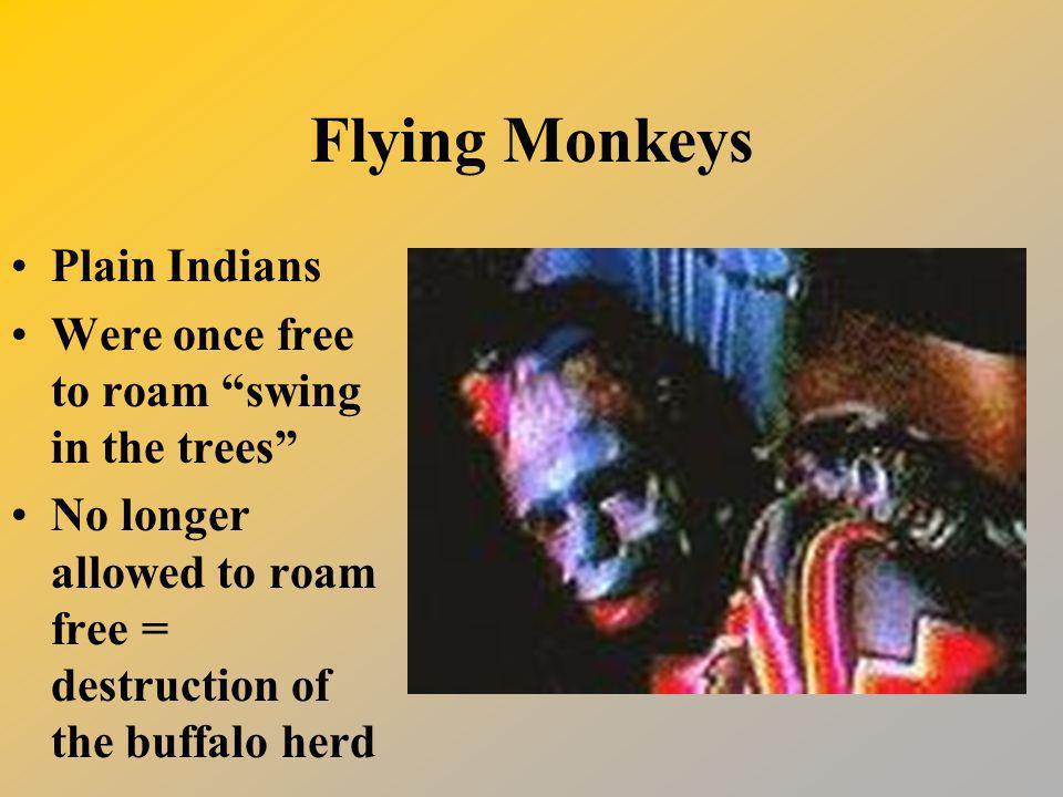 Flying Monkeys Plain Indians Were once free to roam swing in the trees No longer allowed to roam free = destruction of the buffalo herd