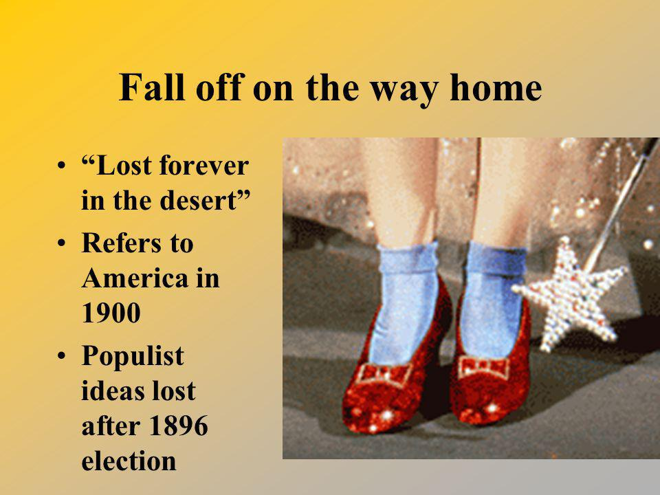 Fall off on the way home Lost forever in the desert Refers to America in 1900 Populist ideas lost after 1896 election