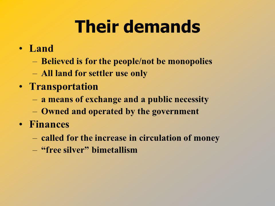 Their demands Land –Believed is for the people/not be monopolies –All land for settler use only Transportation –a means of exchange and a public necessity –Owned and operated by the government Finances –called for the increase in circulation of money – free silver bimetallism