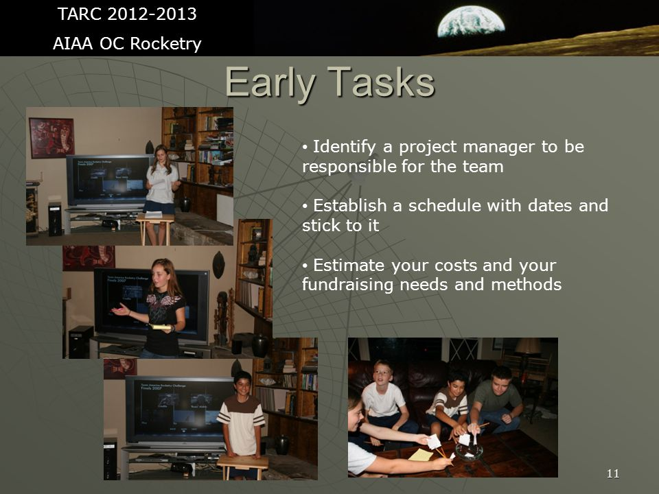 11 Early Tasks TARC 2012-2013 AIAA OC Rocketry Identify a project manager to be responsible for the team Establish a schedule with dates and stick to it Estimate your costs and your fundraising needs and methods