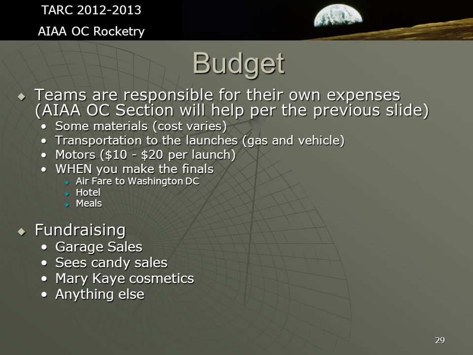 Budget  Teams are responsible for their own expenses (AIAA OC Section will help per the previous slide) Some materials (cost varies)Some materials (cost varies) Transportation to the launches (gas and vehicle)Transportation to the launches (gas and vehicle) Motors ($10 - $20 per launch)Motors ($10 - $20 per launch) WHEN you make the finalsWHEN you make the finals  Air Fare to Washington DC  Hotel  Meals  Fundraising Garage SalesGarage Sales Sees candy salesSees candy sales Mary Kaye cosmeticsMary Kaye cosmetics Anything elseAnything else 29 TARC 2012-2013 AIAA OC Rocketry