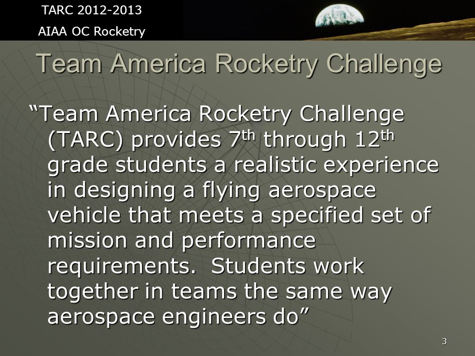 Team America Rocketry Challenge Team America Rocketry Challenge (TARC) provides 7 th through 12 th grade students a realistic experience in designing a flying aerospace vehicle that meets a specified set of mission and performance requirements.