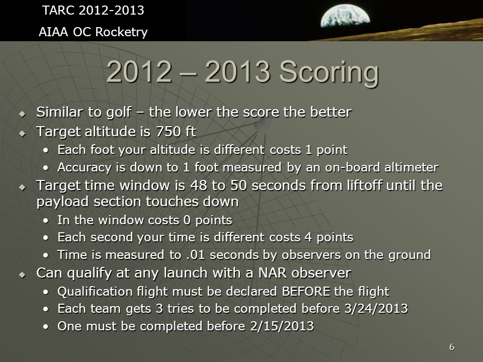 2012 – 2013 Scoring  Similar to golf – the lower the score the better  Target altitude is 750 ft Each foot your altitude is different costs 1 pointEach foot your altitude is different costs 1 point Accuracy is down to 1 foot measured by an on-board altimeterAccuracy is down to 1 foot measured by an on-board altimeter  Target time window is 48 to 50 seconds from liftoff until the payload section touches down In the window costs 0 pointsIn the window costs 0 points Each second your time is different costs 4 pointsEach second your time is different costs 4 points Time is measured to.01 seconds by observers on the groundTime is measured to.01 seconds by observers on the ground  Can qualify at any launch with a NAR observer Qualification flight must be declared BEFORE the flightQualification flight must be declared BEFORE the flight Each team gets 3 tries to be completed before 3/24/2013Each team gets 3 tries to be completed before 3/24/2013 One must be completed before 2/15/2013One must be completed before 2/15/2013 6 TARC 2012-2013 AIAA OC Rocketry