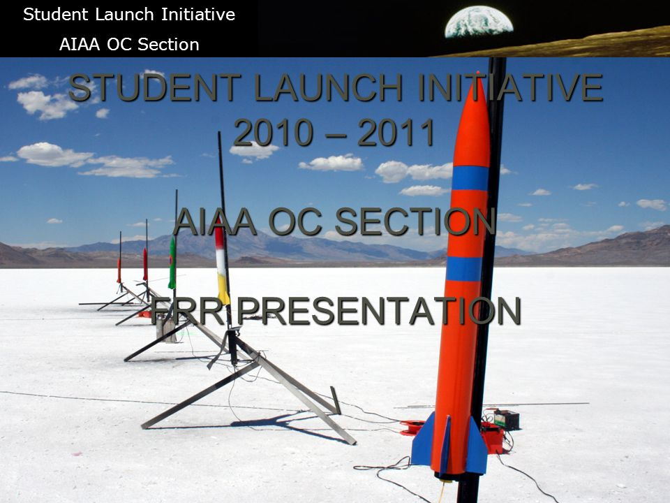 1 STUDENT LAUNCH INITIATIVE 2010 – 2011 AIAA OC SECTION FRR PRESENTATION \ Student Launch Initiative AIAA OC Section