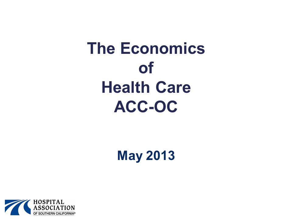 The Economics of Health Care ACC-OC May 2013