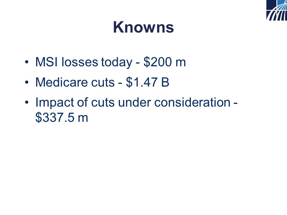 Knowns MSI losses today - $200 m Medicare cuts - $1.47 B Impact of cuts under consideration - $337.5 m