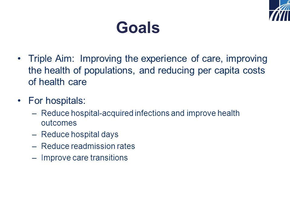 Goals Triple Aim: Improving the experience of care, improving the health of populations, and reducing per capita costs of health care For hospitals: –Reduce hospital-acquired infections and improve health outcomes –Reduce hospital days –Reduce readmission rates –Improve care transitions