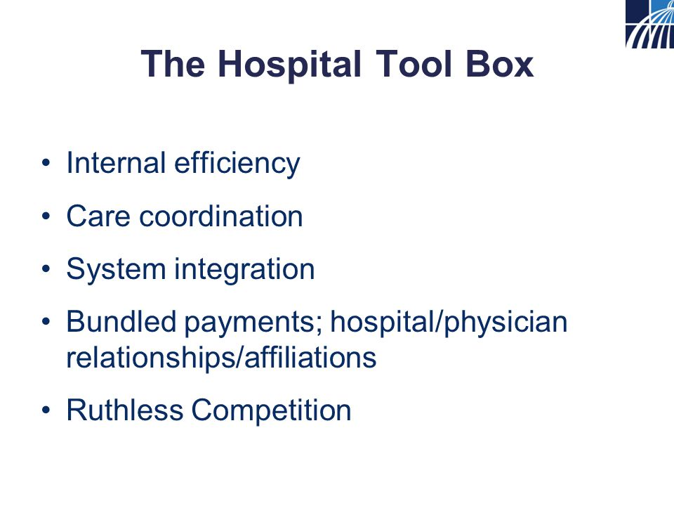 The Hospital Tool Box Internal efficiency Care coordination System integration Bundled payments; hospital/physician relationships/affiliations Ruthless Competition