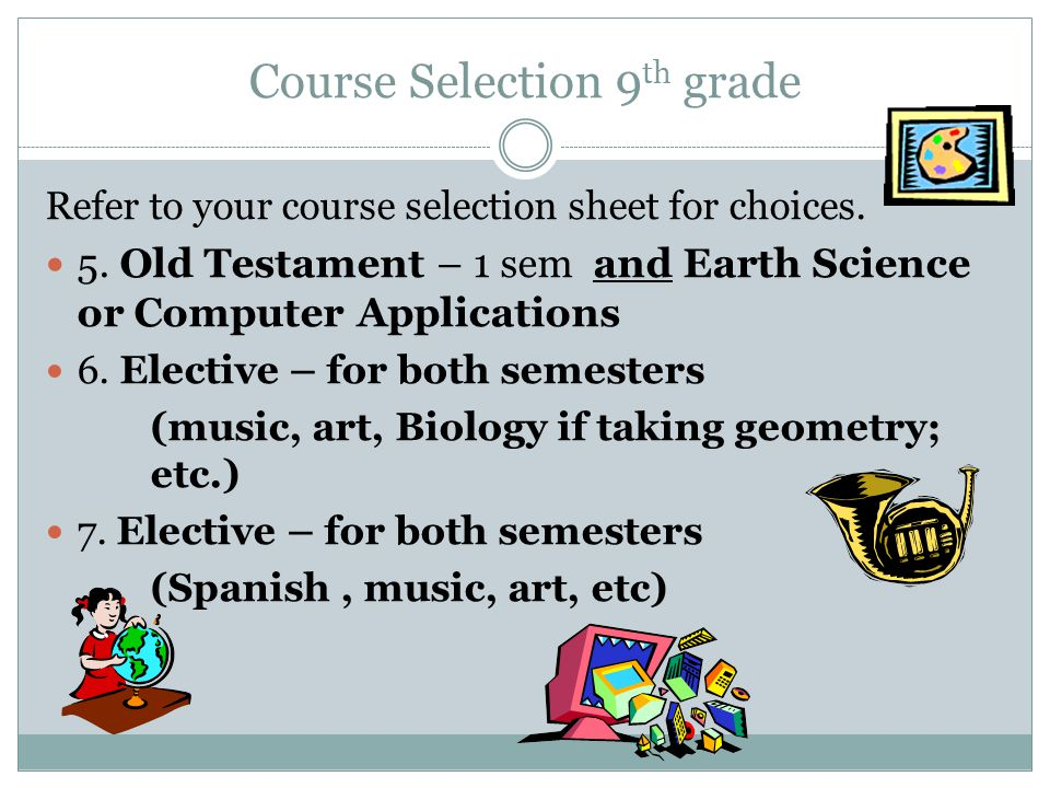 Course Selection 9 th grade Refer to your course selection sheet for choices. 5. Old Testament – 1 sem and Earth Science or Computer Applications 6. E