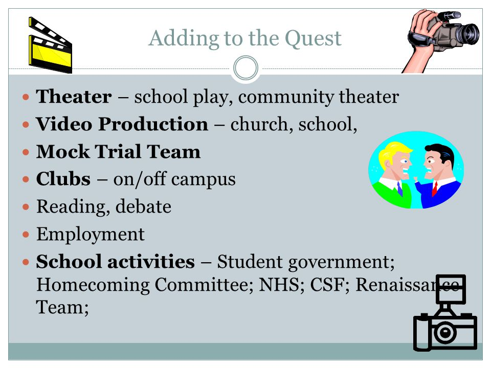Adding to the Quest Theater – school play, community theater Video Production – church, school, Mock Trial Team Clubs – on/off campus Reading, debate