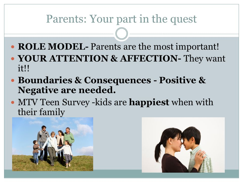 Parents: Your part in the quest ROLE MODEL- Parents are the most important! YOUR ATTENTION & AFFECTION- They want it!! Boundaries & Consequences - Pos