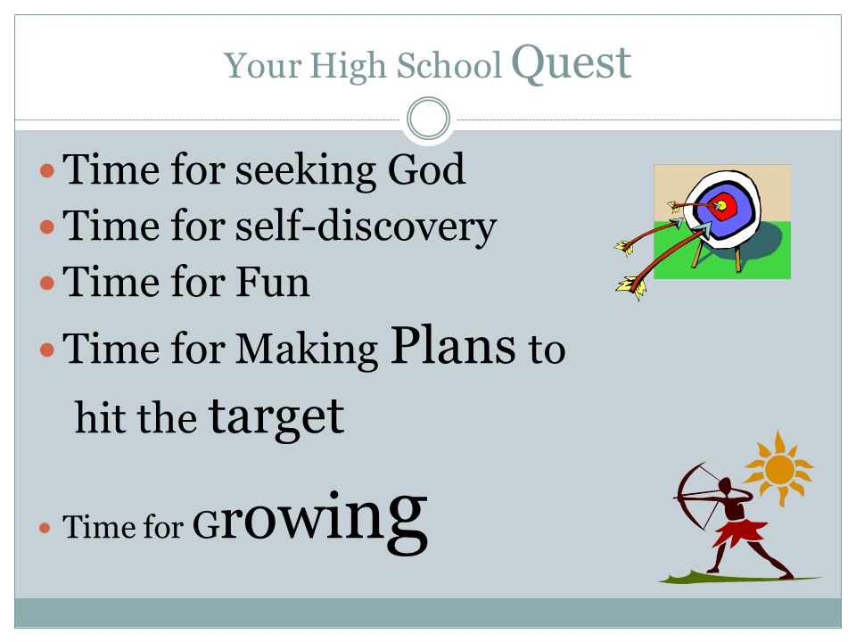 Your High School Quest Time for seeking God Time for self-discovery Time for Fun Time for Making Plans to hit the target Time for G r owi n g