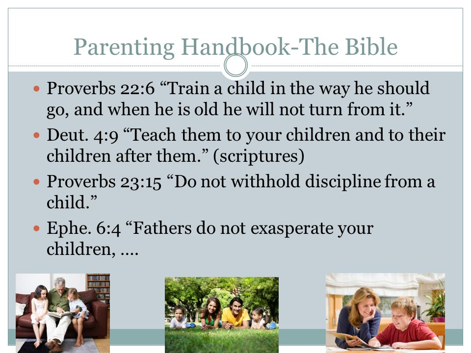 """Parenting Handbook-The Bible Proverbs 22:6 """"Train a child in the way he should go, and when he is old he will not turn from it."""" Deut. 4:9 """"Teach them"""