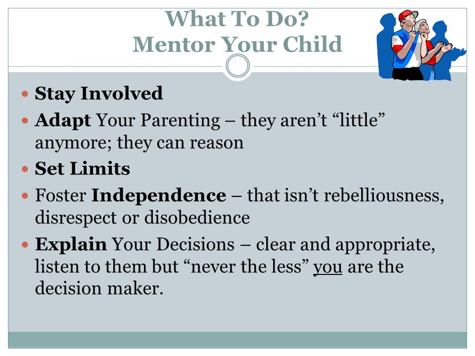 """What To Do? Mentor Your Child Stay Involved Adapt Your Parenting – they aren't """"little"""" anymore; they can reason Set Limits Foster Independence – that"""
