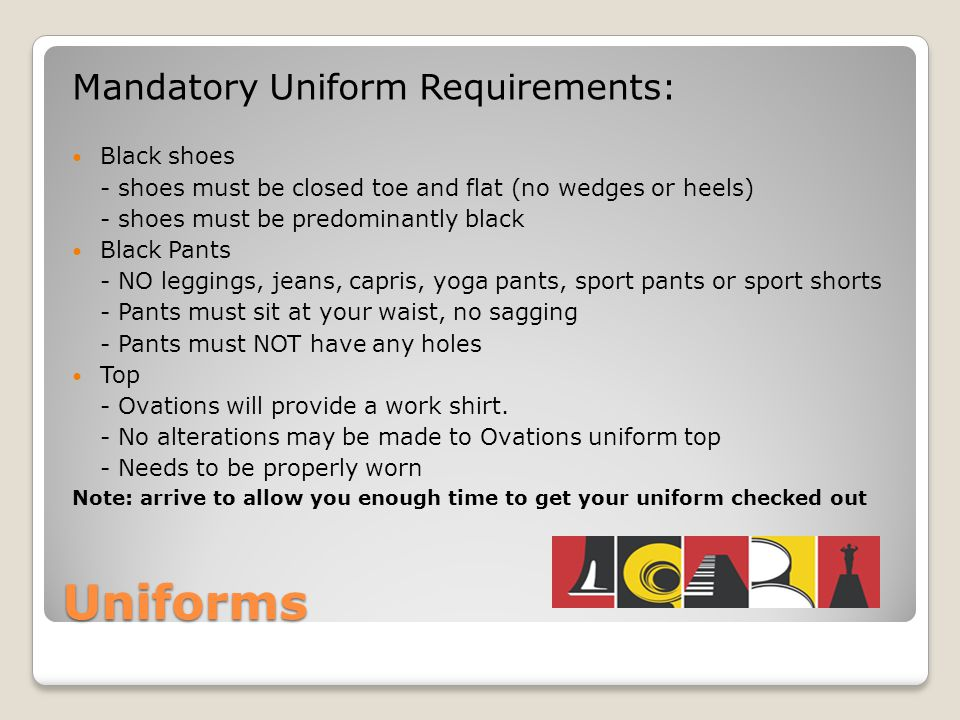 Uniforms Mandatory Uniform Requirements: Black shoes - shoes must be closed toe and flat (no wedges or heels) - shoes must be predominantly black Black Pants - NO leggings, jeans, capris, yoga pants, sport pants or sport shorts - Pants must sit at your waist, no sagging - Pants must NOT have any holes Top - Ovations will provide a work shirt.